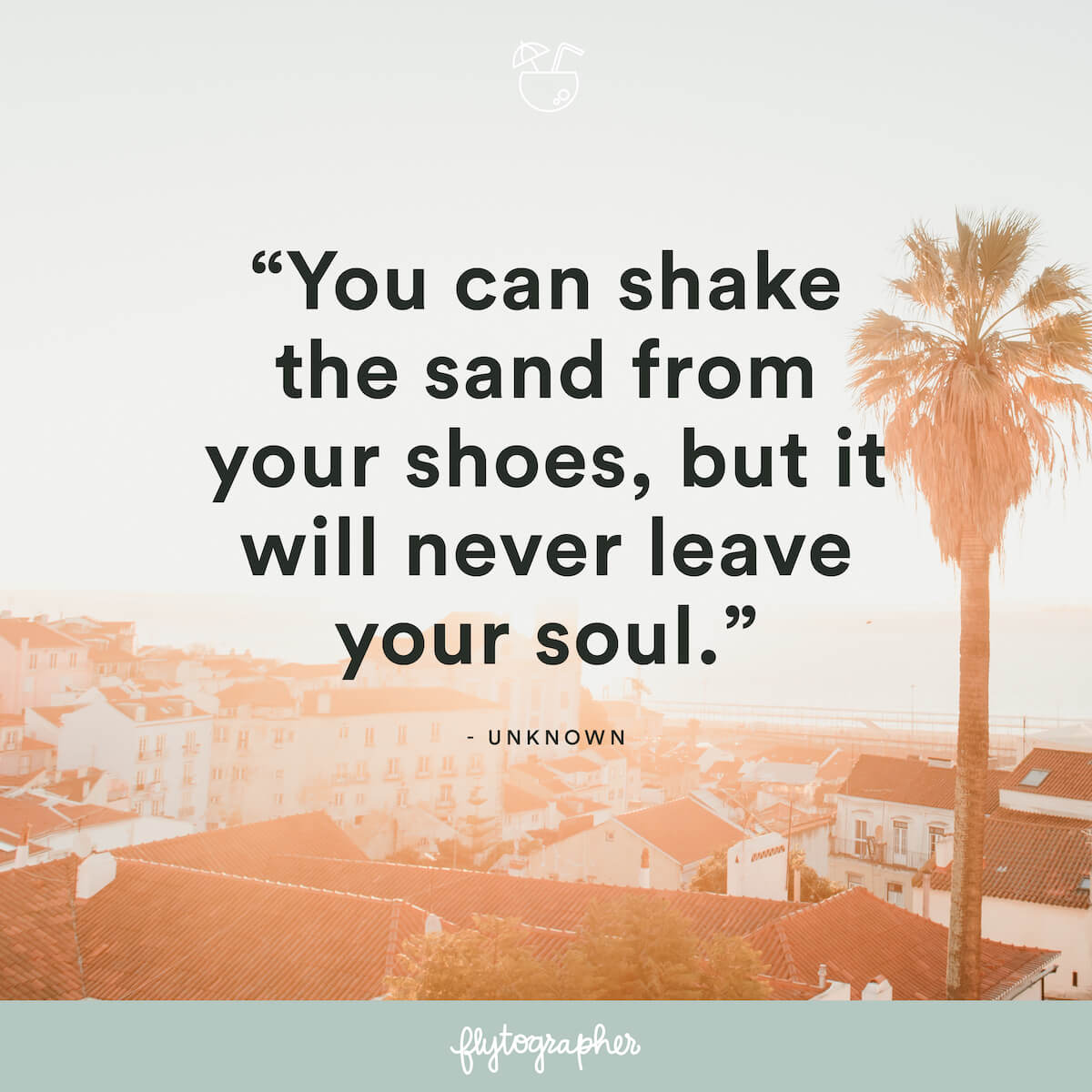 "Travel quote: ""You can shake the sand from your shoes, but it will never leave your soul."" - Unknown"