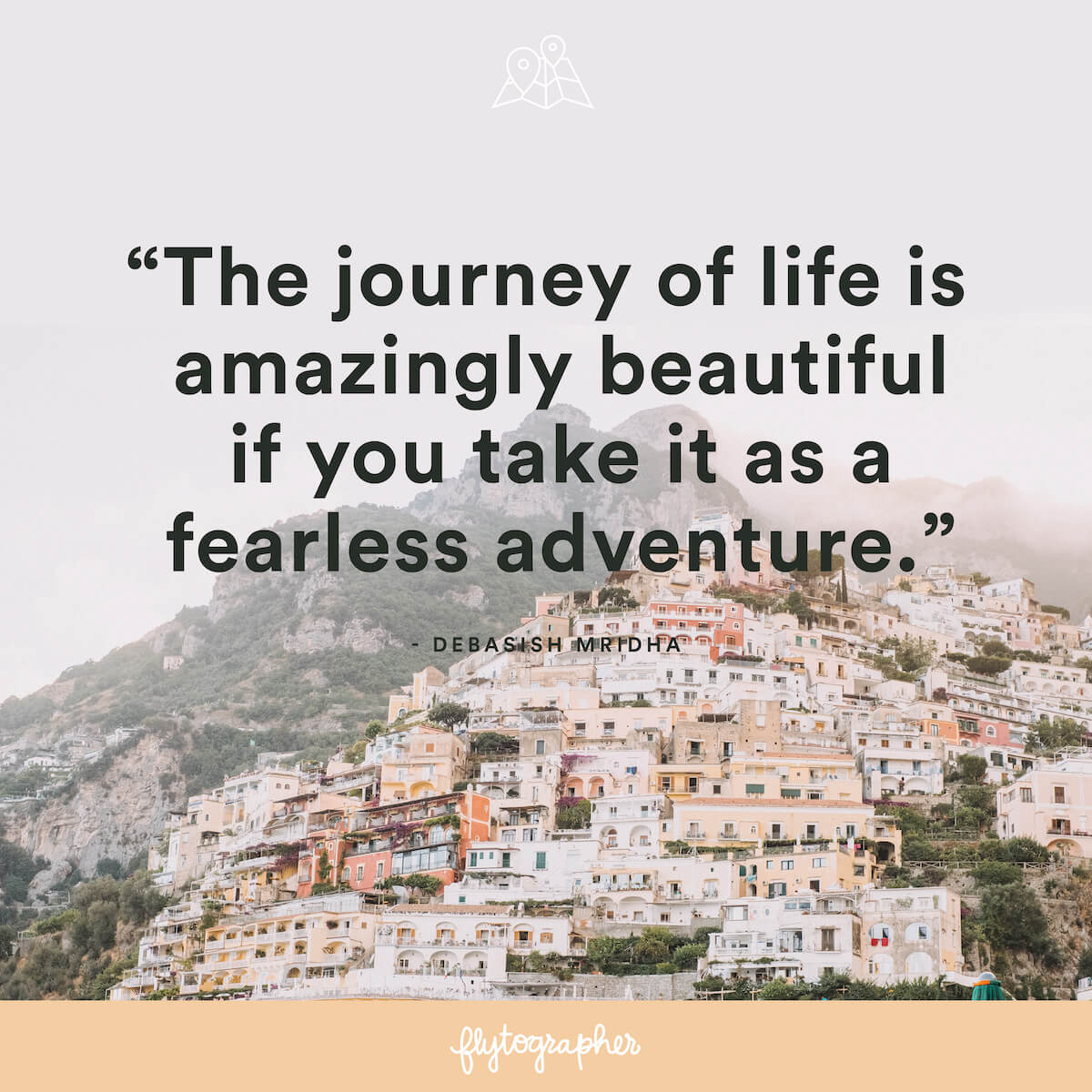 "Travel quote: ""The journey of life is amazingly beautiful if you take it as a fearless adventure."" – Debasish Mridha"