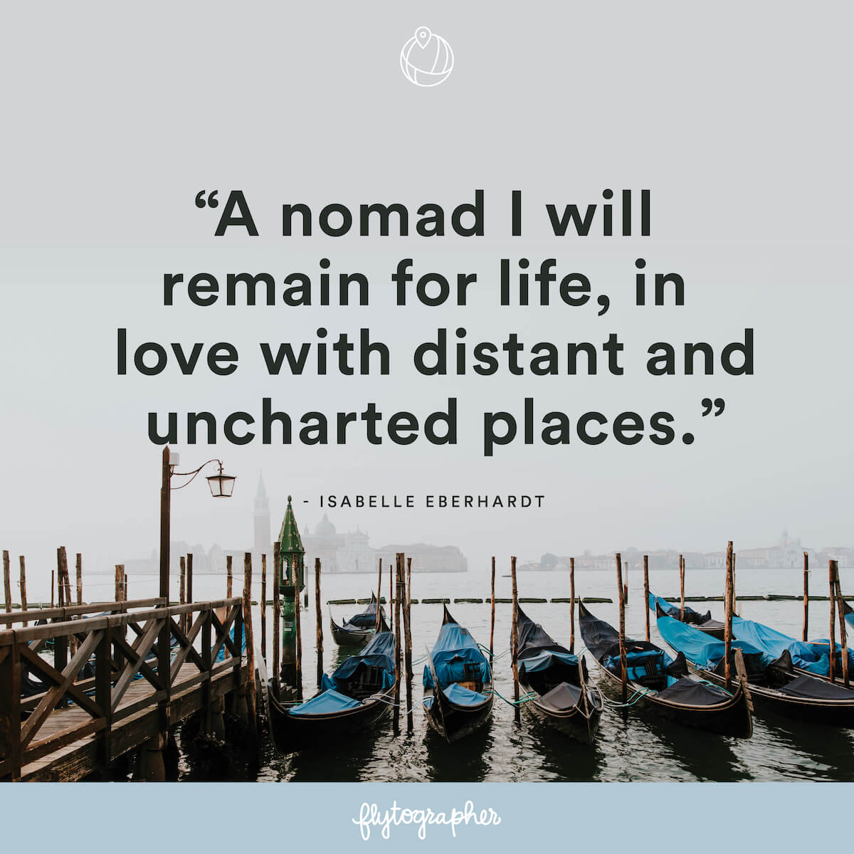 "Travel quote: ""A nomad I will remain for life, in love with distant and uncharted places."" - Isabelle Eberhardt"
