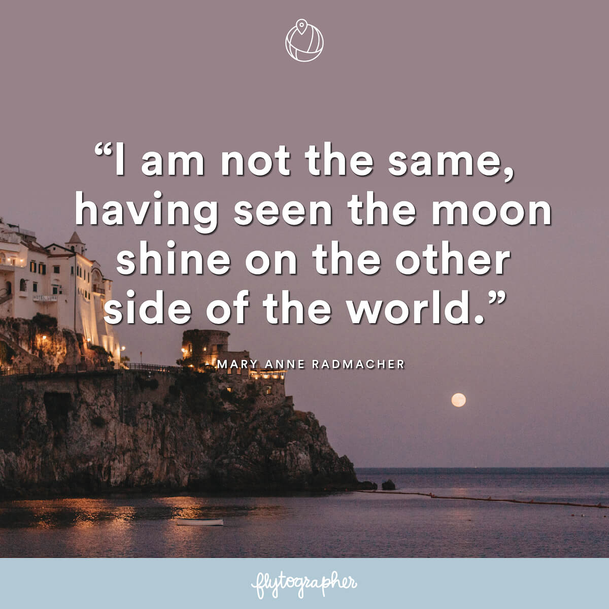 "Travel quote: ""I am not the same, having seen the moon shine on the other side of the world."" - Mary Anne Radmacher"